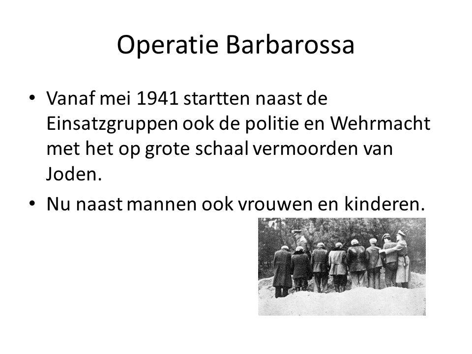 Operatie Barbarossa Vanaf mei 1941 startten naast de Einsatzgruppen ook de politie en Wehrmacht met het op grote schaal vermoorden van Joden. Nu naast