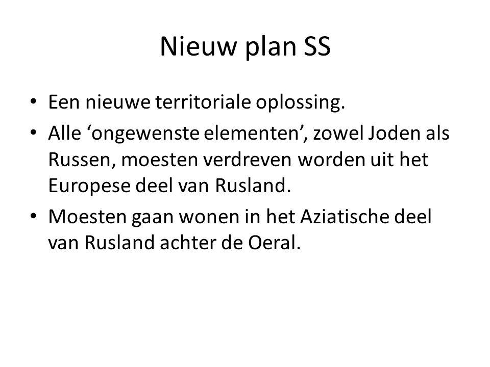 Nieuw plan SS Een nieuwe territoriale oplossing. Alle 'ongewenste elementen', zowel Joden als Russen, moesten verdreven worden uit het Europese deel v