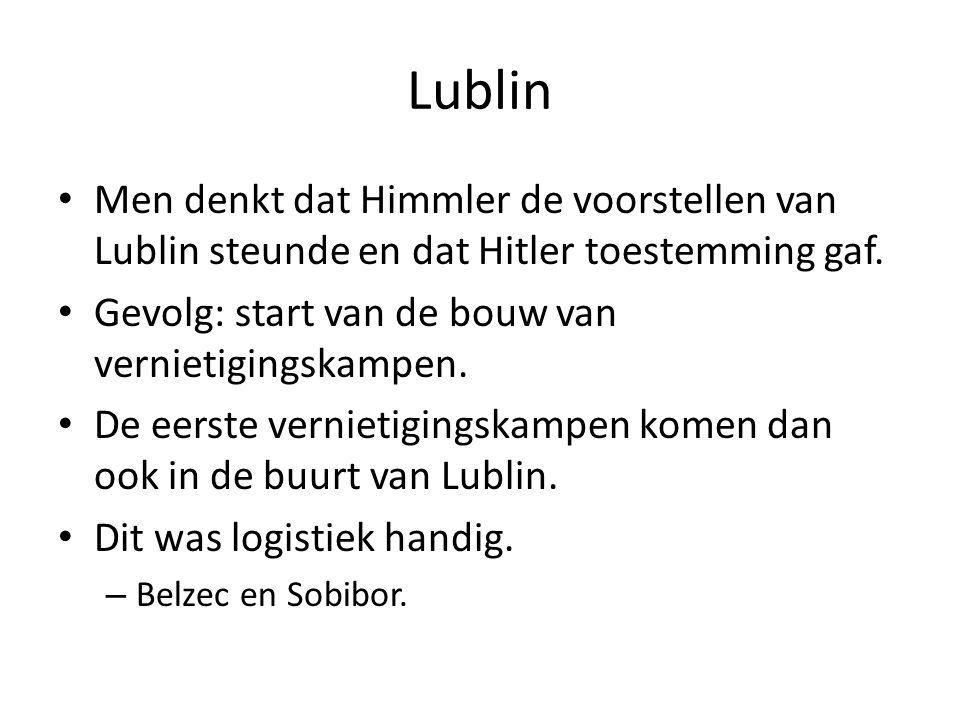 Lublin Men denkt dat Himmler de voorstellen van Lublin steunde en dat Hitler toestemming gaf. Gevolg: start van de bouw van vernietigingskampen. De ee