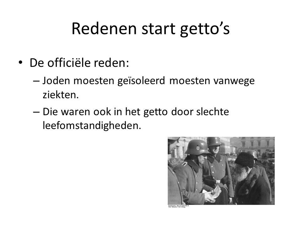 Redenen start getto's De officiële reden: – Joden moesten geïsoleerd moesten vanwege ziekten. – Die waren ook in het getto door slechte leefomstandigh