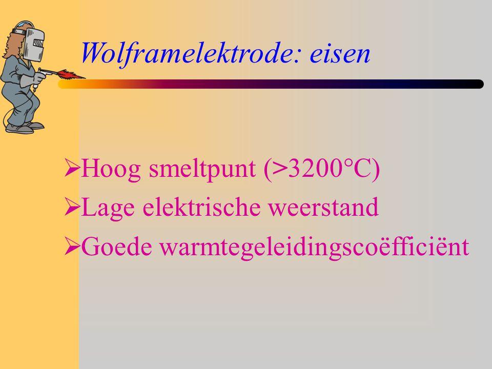 Wolframelektrode: eisen  Hoog smeltpunt (>3200°C)  Lage elektrische weerstand  Goede warmtegeleidingscoëfficiënt