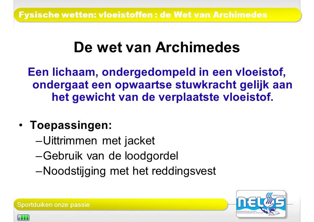 Sportduiken onze passie Fysische wetten: vloeistoffen : de Wet van Archimedes De wet van Archimedes Een lichaam, ondergedompeld in een vloeistof, ondergaat een opwaartse stuwkracht gelijk aan het gewicht van de verplaatste vloeistof.