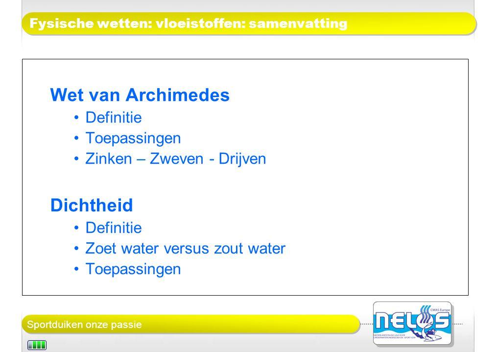 Sportduiken onze passie Fysische wetten: vloeistoffen: samenvatting Wet van Archimedes Definitie Toepassingen Zinken – Zweven - Drijven Dichtheid Definitie Zoet water versus zout water Toepassingen