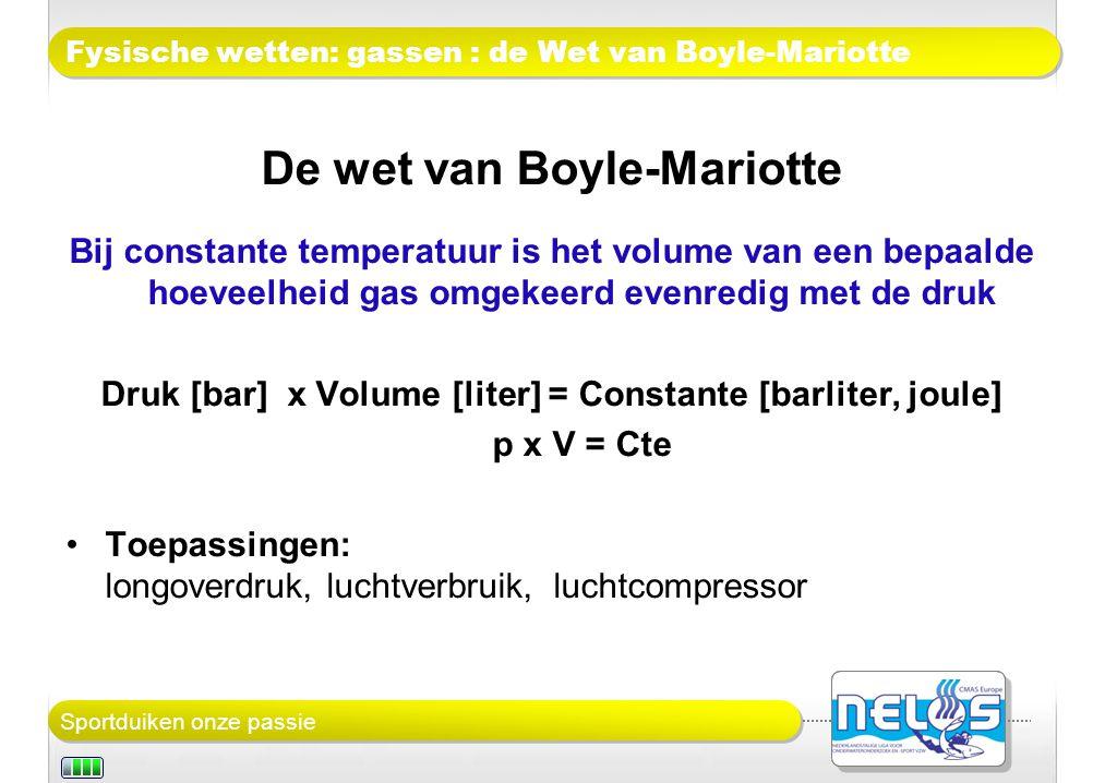 Sportduiken onze passie Fysische wetten: gassen : de Wet van Boyle-Mariotte De wet van Boyle-Mariotte Bij constante temperatuur is het volume van een bepaalde hoeveelheid gas omgekeerd evenredig met de druk Druk [bar] x Volume [liter] = Constante [barliter, joule] p x V = Cte Toepassingen: longoverdruk, luchtverbruik, luchtcompressor