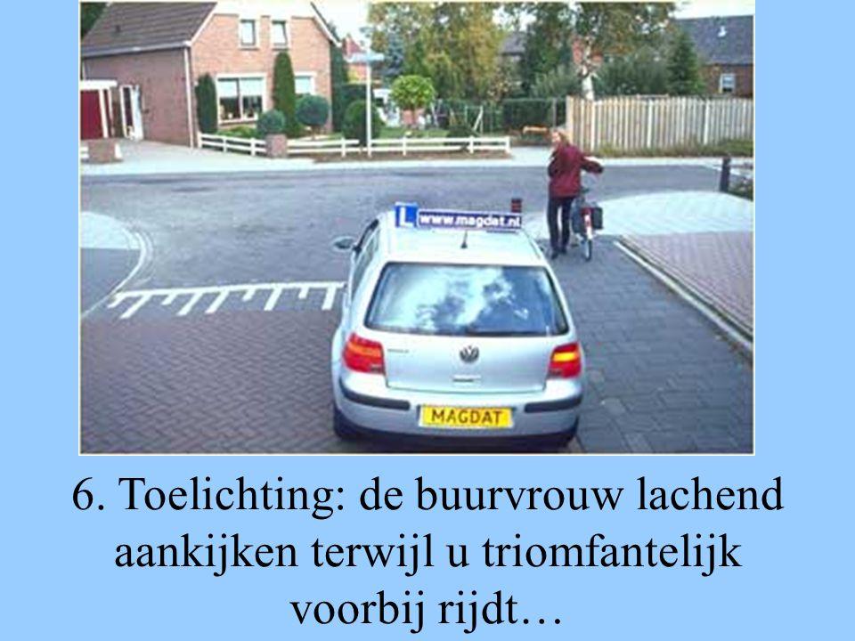 6. Toelichting: de buurvrouw lachend aankijken terwijl u triomfantelijk voorbij rijdt…