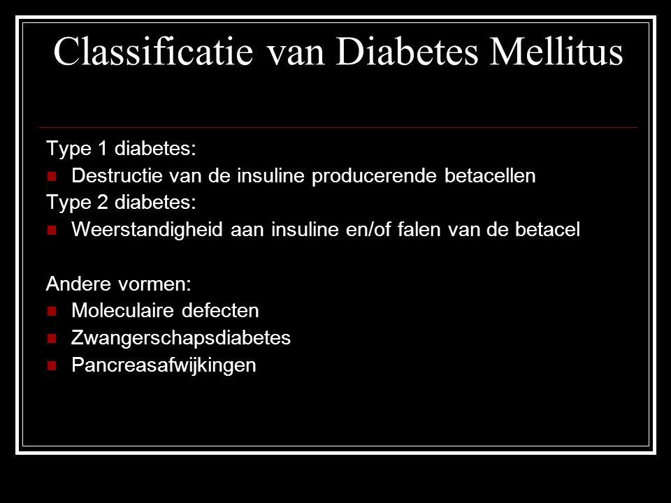 Classificatie van Diabetes Mellitus Type 1 diabetes: Destructie van de insuline producerende betacellen Type 2 diabetes: Weerstandigheid aan insuline