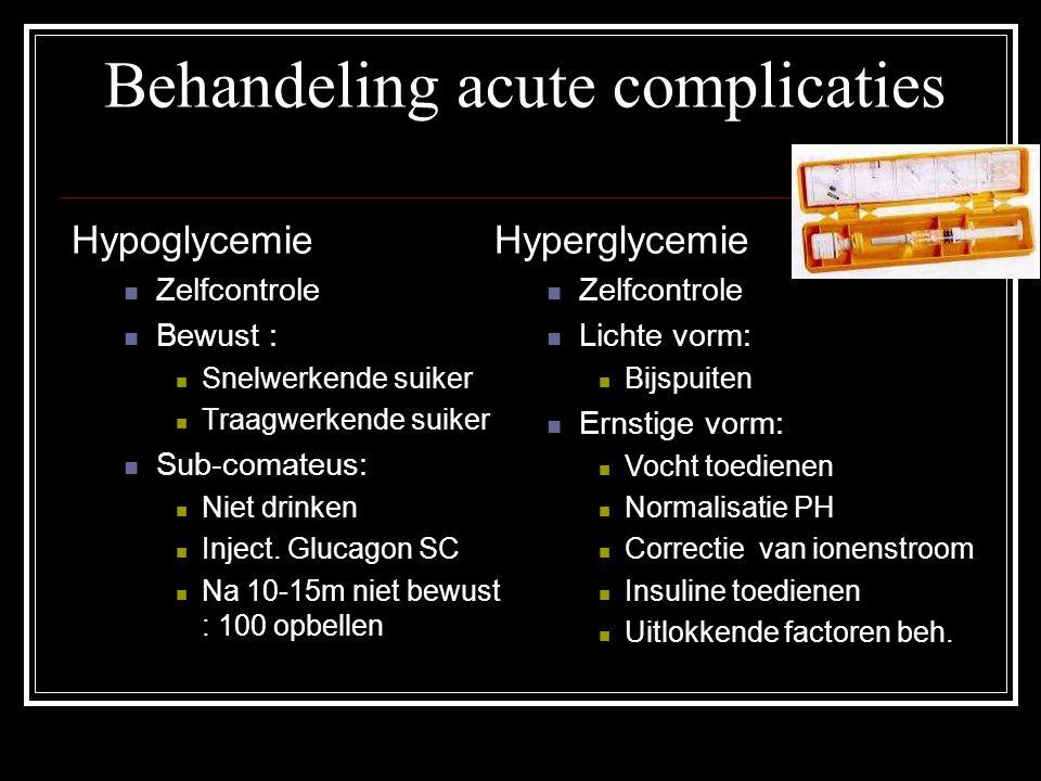 Behandeling acute complicaties Hypoglycemie Zelfcontrole Bewust : Snelwerkende suiker Traagwerkende suiker Sub-comateus: Niet drinken Inject. Glucagon