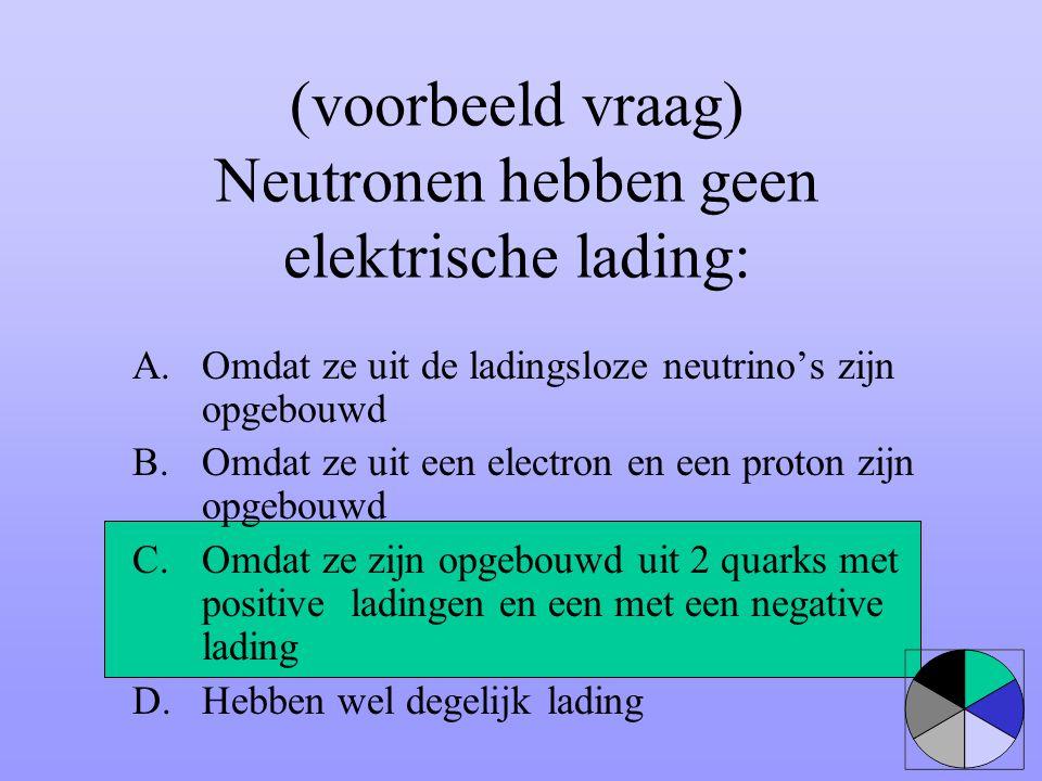 (voorbeeld vraag) Neutronen hebben geen elektrische lading: A.Omdat ze uit de ladingsloze neutrino's zijn opgebouwd B.Omdat ze uit een electron en een
