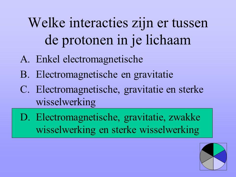 Welke interacties zijn er tussen de protonen in je lichaam A.Enkel electromagnetische B.Electromagnetische en gravitatie C.Electromagnetische, gravita