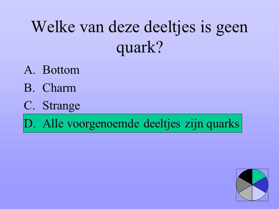 Welke van deze deeltjes is geen quark? A.Bottom B.Charm C.Strange D.Alle voorgenoemde deeltjes zijn quarks