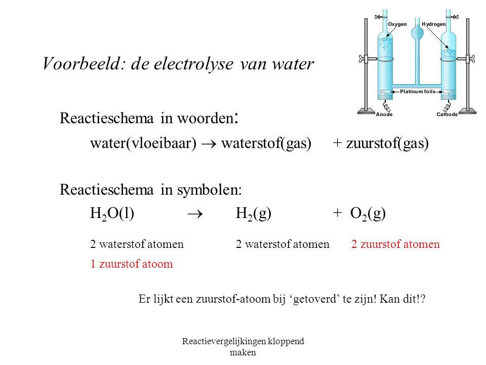 Reactievergelijkingen kloppend maken Voorbeeld: de electrolyse van water Reactieschema in woorden : water(vloeibaar)  waterstof(gas) + zuurstof(gas) Reactieschema in symbolen: H 2 O(l)  H 2 (g) + O 2 (g) 2 waterstof atomen2 waterstof atomen 2 zuurstof atomen 1 zuurstof atoom Er lijkt een zuurstof-atoom bij 'getoverd' te zijn.