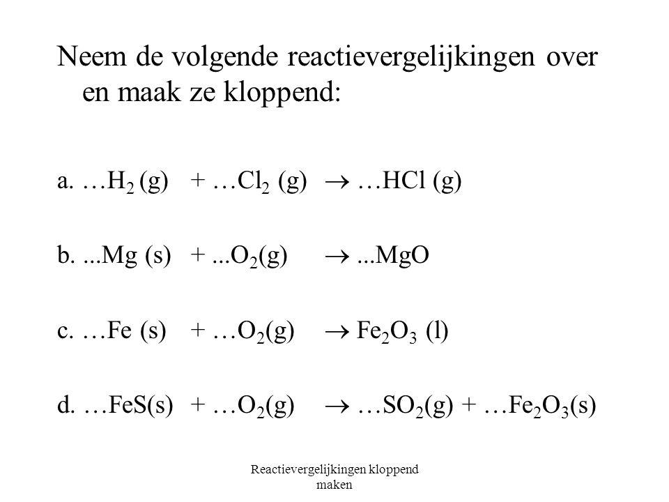 Reactievergelijkingen kloppend maken 2H 2 O(l)  2H 2 (g) + O 2 (g) 2 moleculen water2 moleculen waterstof 1 molecuul zuurstof 4 waterstof atomen4 wat