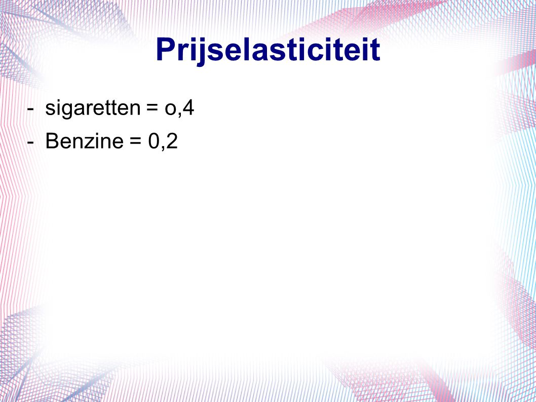 Prijselasticiteit -sigaretten = o,4 -Benzine = 0,2