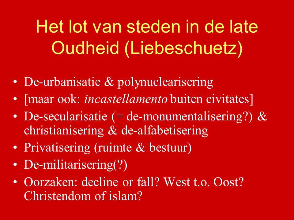 Het lot van steden in de late Oudheid (Liebeschuetz) De-urbanisatie & polynuclearisering [maar ook: incastellamento buiten civitates] De-secularisatie