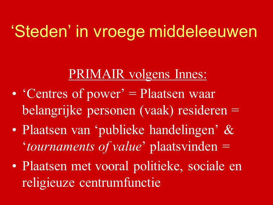 'Steden' in vroege middeleeuwen PRIMAIR volgens Innes: 'Centres of power' = Plaatsen waar belangrijke personen (vaak) resideren = Plaatsen van 'publie