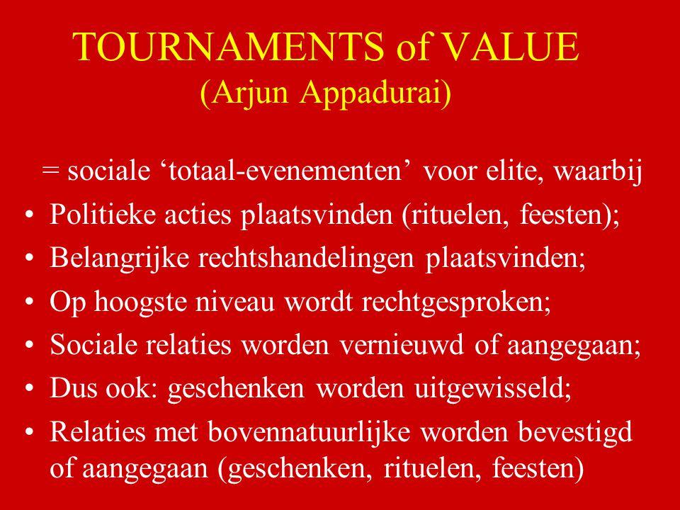 TOURNAMENTS of VALUE (Arjun Appadurai) = sociale 'totaal-evenementen' voor elite, waarbij Politieke acties plaatsvinden (rituelen, feesten); Belangrij