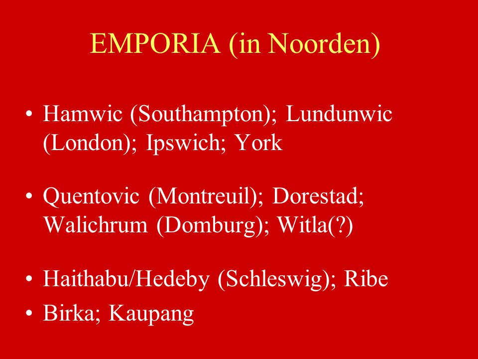 EMPORIA (in Noorden) Hamwic (Southampton); Lundunwic (London); Ipswich; York Quentovic (Montreuil); Dorestad; Walichrum (Domburg); Witla(?) Haithabu/H