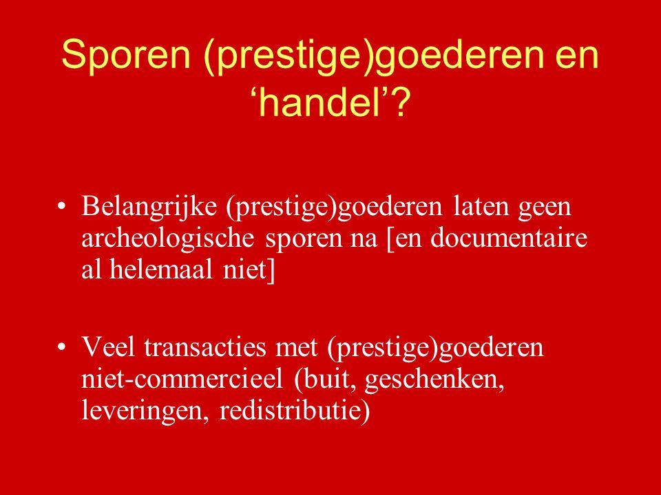 Sporen (prestige)goederen en 'handel'? Belangrijke (prestige)goederen laten geen archeologische sporen na [en documentaire al helemaal niet] Veel tran