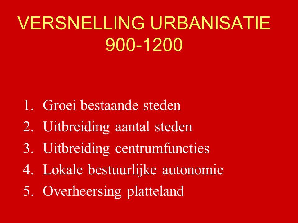 VERSNELLING URBANISATIE 900-1200 1.Groei bestaande steden 2.Uitbreiding aantal steden 3.Uitbreiding centrumfuncties 4.Lokale bestuurlijke autonomie 5.