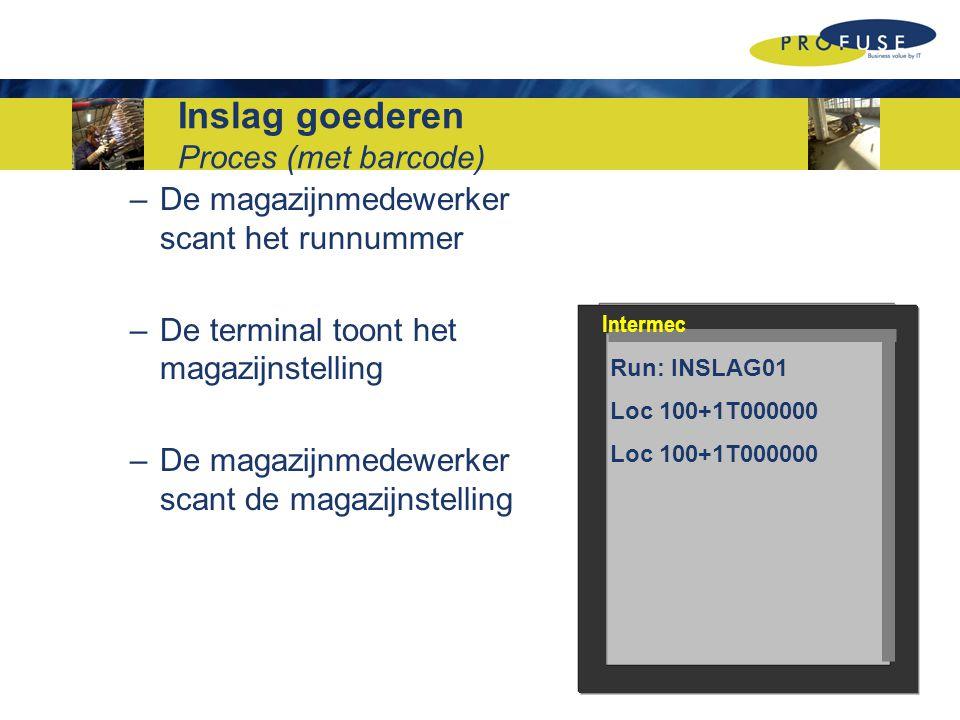 Inslag goederen Proces (met barcode) –De magazijnmedewerker scant het runnummer –De terminal toont het magazijnstelling –De magazijnmedewerker scant de magazijnstelling Run: INSLAG01 Loc 100+1T000000 Intermec
