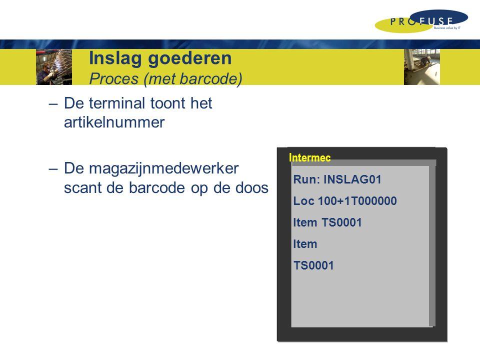 –De terminal toont het artikelnummer –De magazijnmedewerker scant de barcode op de doos Run: INSLAG01 Loc 100+1T000000 Item TS0001 Item TS0001 Intermec Inslag goederen Proces (met barcode)