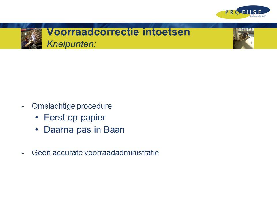Voorraadcorrectie intoetsen Knelpunten: -Omslachtige procedure Eerst op papier Daarna pas in Baan -Geen accurate voorraadadministratie