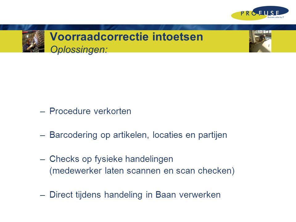 Voorraadcorrectie intoetsen Oplossingen: –Procedure verkorten –Barcodering op artikelen, locaties en partijen –Checks op fysieke handelingen (medewerker laten scannen en scan checken) –Direct tijdens handeling in Baan verwerken
