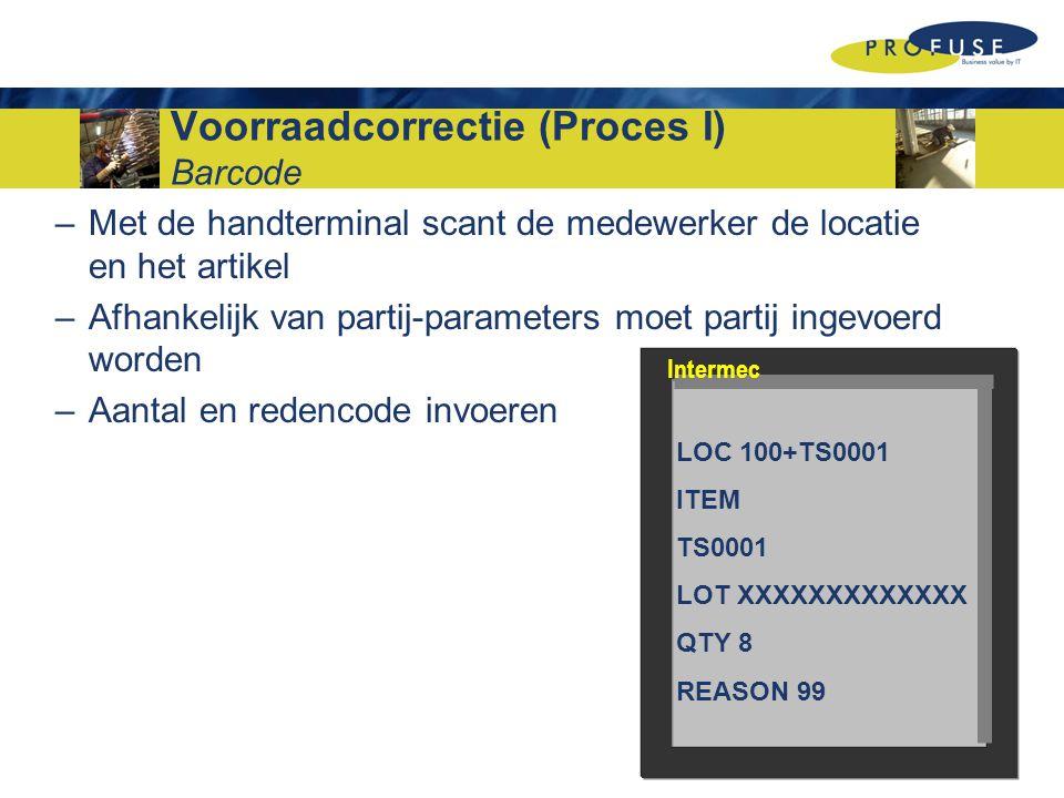 Voorraadcorrectie (Proces I) Barcode –Met de handterminal scant de medewerker de locatie en het artikel –Afhankelijk van partij-parameters moet partij ingevoerd worden –Aantal en redencode invoeren LOC 100+TS0001 ITEM TS0001 LOT XXXXXXXXXXXXX QTY 8 REASON 99 Intermec