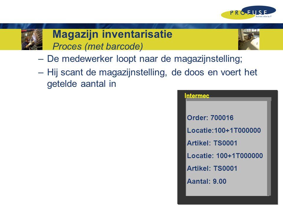 Magazijn inventarisatie Proces (met barcode) –De medewerker loopt naar de magazijnstelling; –Hij scant de magazijnstelling, de doos en voert het getelde aantal in Order: 700016 Locatie:100+1T000000 Artikel: TS0001 Locatie: 100+1T000000 Artikel: TS0001 Aantal: 9.00 Intermec
