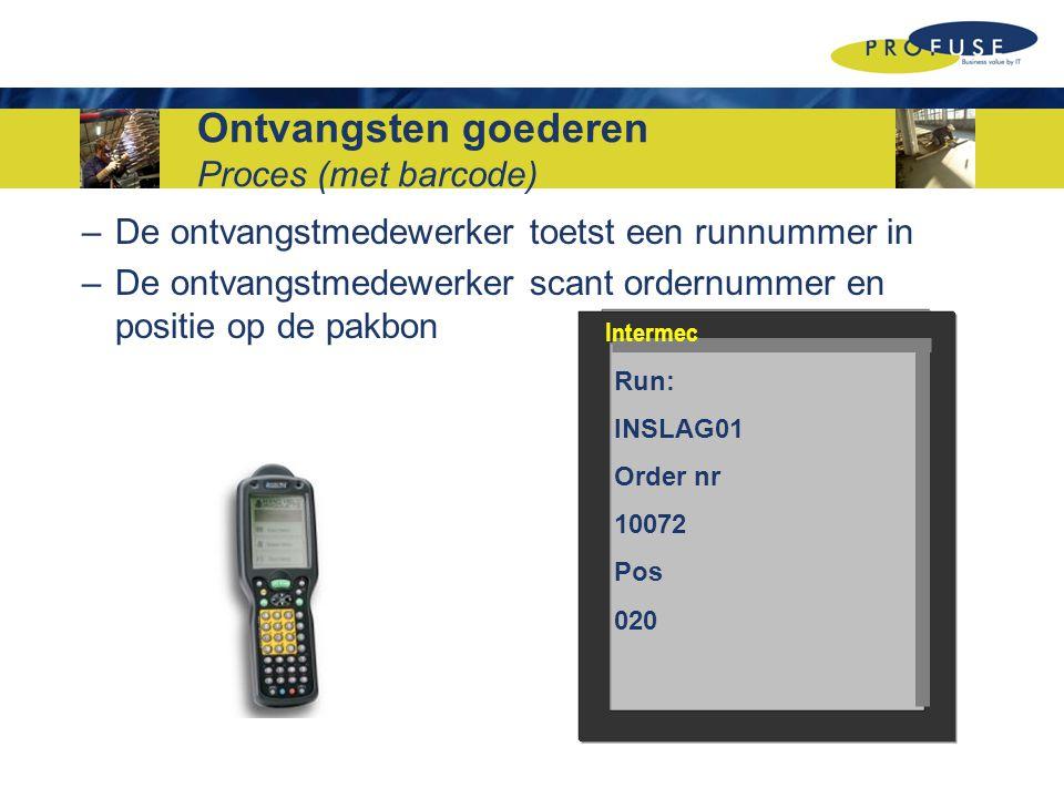 Ontvangsten goederen Proces (met barcode) –De ontvangstmedewerker toetst een runnummer in –De ontvangstmedewerker scant ordernummer en positie op de pakbon Run: INSLAG01 Order nr 10072 Pos 020 Intermec