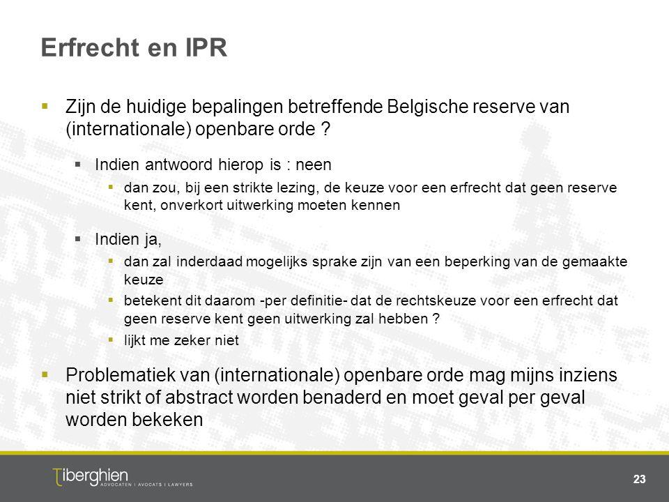 Erfrecht en IPR  Zijn de huidige bepalingen betreffende Belgische reserve van (internationale) openbare orde ?  Indien antwoord hierop is : neen  d