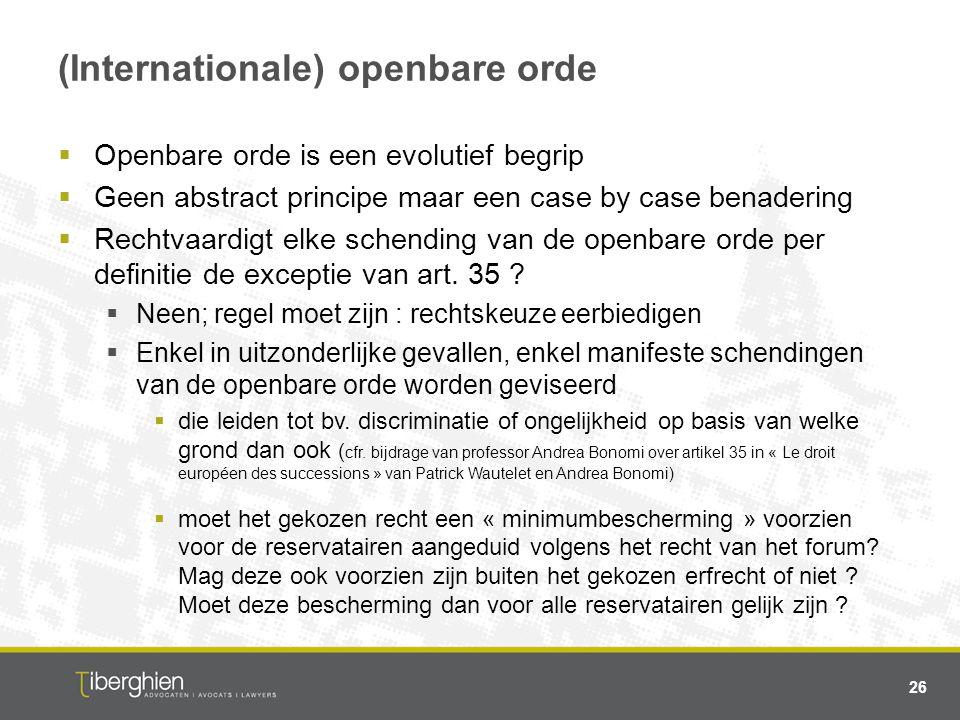 (Internationale) openbare orde  Openbare orde is een evolutief begrip  Geen abstract principe maar een case by case benadering  Rechtvaardigt elke