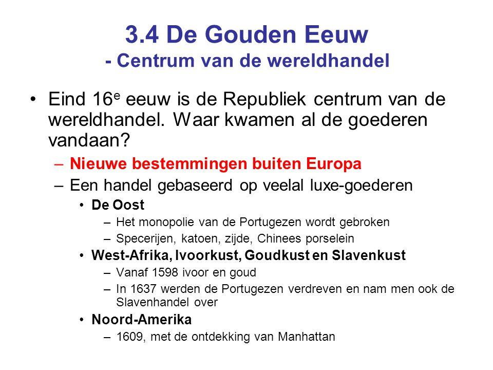 3.4 De Gouden Eeuw - Centrum van de wereldhandel Eind 16 e eeuw is de Republiek centrum van de wereldhandel. Waar kwamen al de goederen vandaan? –Nieu