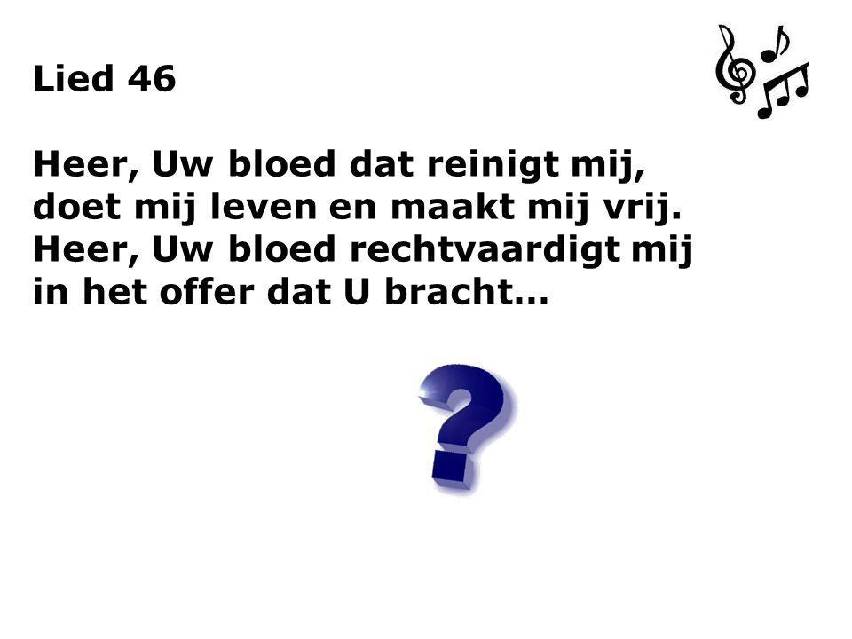 Lied 46 Heer, Uw bloed dat reinigt mij, doet mij leven en maakt mij vrij. Heer, Uw bloed rechtvaardigt mij in het offer dat U bracht…