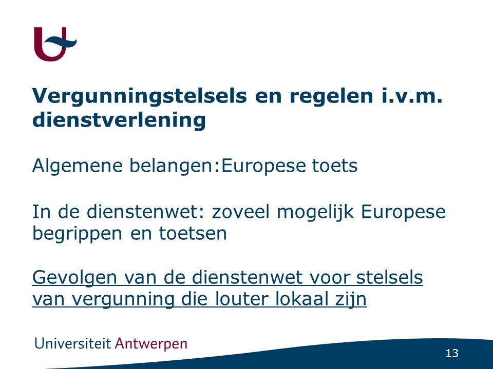 13 Vergunningstelsels en regelen i.v.m. dienstverlening Algemene belangen:Europese toets In de dienstenwet: zoveel mogelijk Europese begrippen en toet