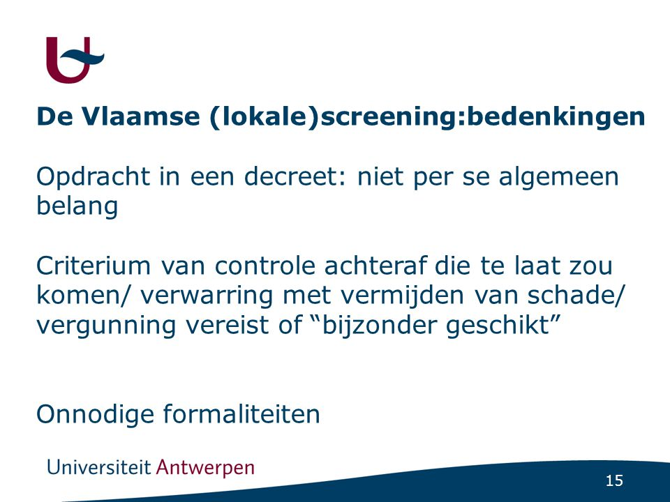 15 De Vlaamse (lokale)screening:bedenkingen Opdracht in een decreet: niet per se algemeen belang Criterium van controle achteraf die te laat zou komen