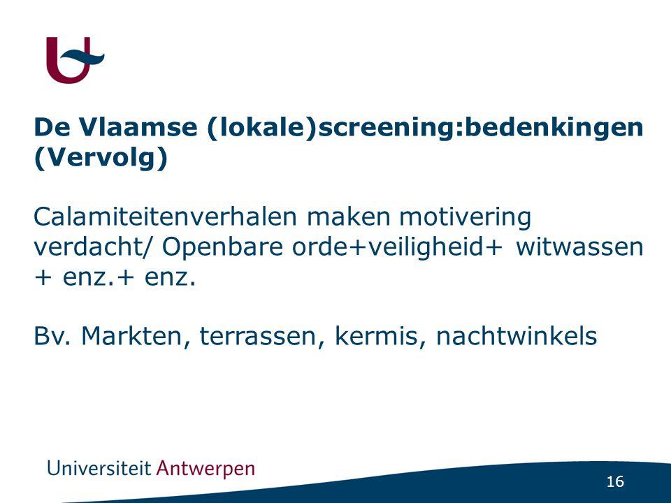 16 De Vlaamse (lokale)screening:bedenkingen (Vervolg) Calamiteitenverhalen maken motivering verdacht/ Openbare orde+veiligheid+ witwassen + enz.+ enz.