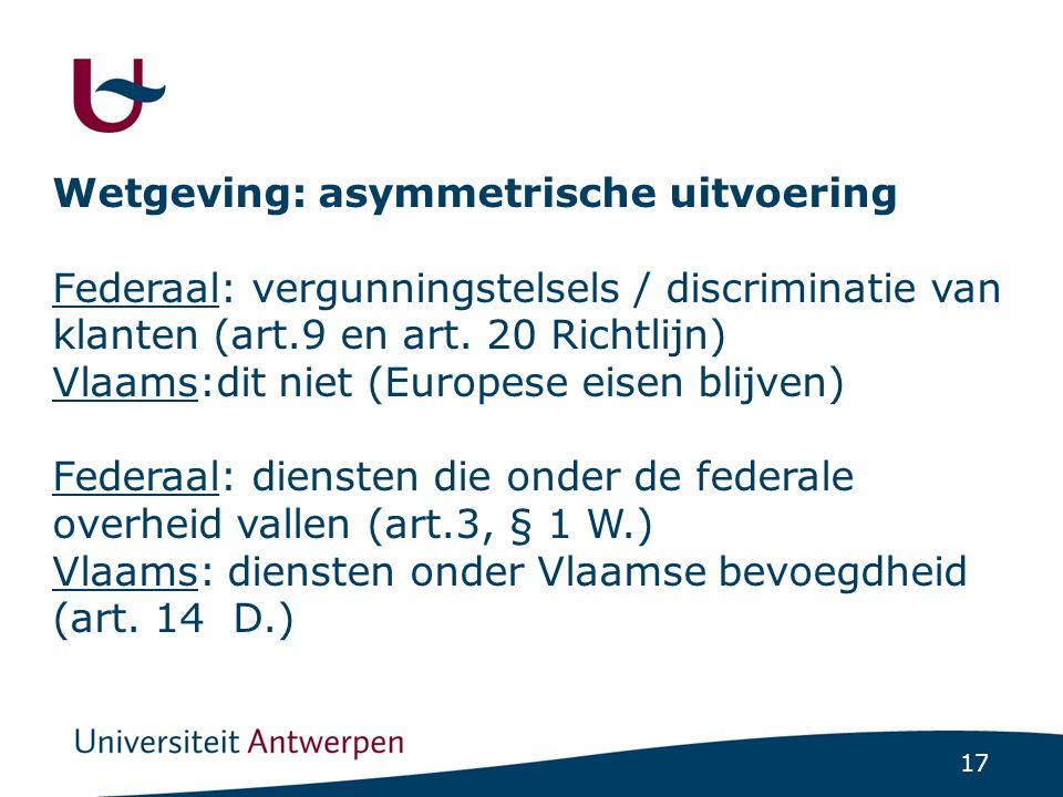17 Wetgeving: asymmetrische uitvoering Federaal: vergunningstelsels / discriminatie van klanten (art.9 en art. 20 Richtlijn) Vlaams:dit niet (Europese