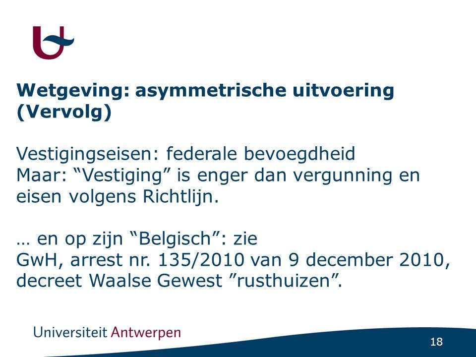 "18 Wetgeving: asymmetrische uitvoering (Vervolg) Vestigingseisen: federale bevoegdheid Maar: ""Vestiging"" is enger dan vergunning en eisen volgens Rich"