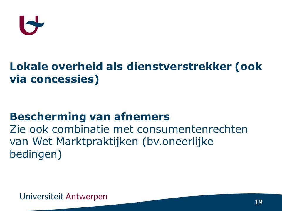 19 Lokale overheid als dienstverstrekker (ook via concessies) Bescherming van afnemers Zie ook combinatie met consumentenrechten van Wet Marktpraktijk