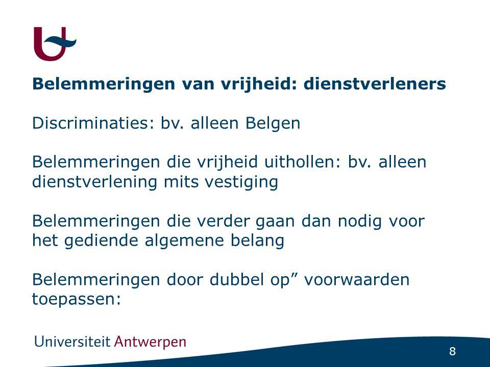 9 Belemmeringen van vrijheid: afnemers Regels die het afnemers moeilijk maken om elders diensten te krijgen (ook:financiële bijstandsregelen) Ook binnen België: discriminatie op grond van woonplaats (ongelijkheid volgens objectieve criteria mogelijk)
