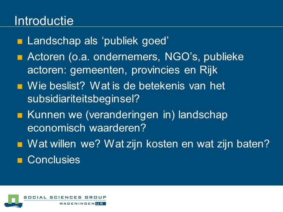 Introductie Landschap als 'publiek goed' Actoren (o.a. ondernemers, NGO's, publieke actoren: gemeenten, provincies en Rijk Wie beslist? Wat is de bete