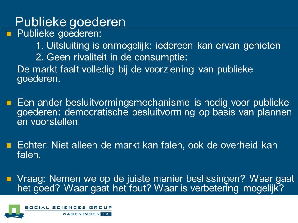 Publieke goederen Publieke goederen: 1. Uitsluiting is onmogelijk: iedereen kan ervan genieten 2. Geen rivaliteit in de consumptie: De markt faalt vol
