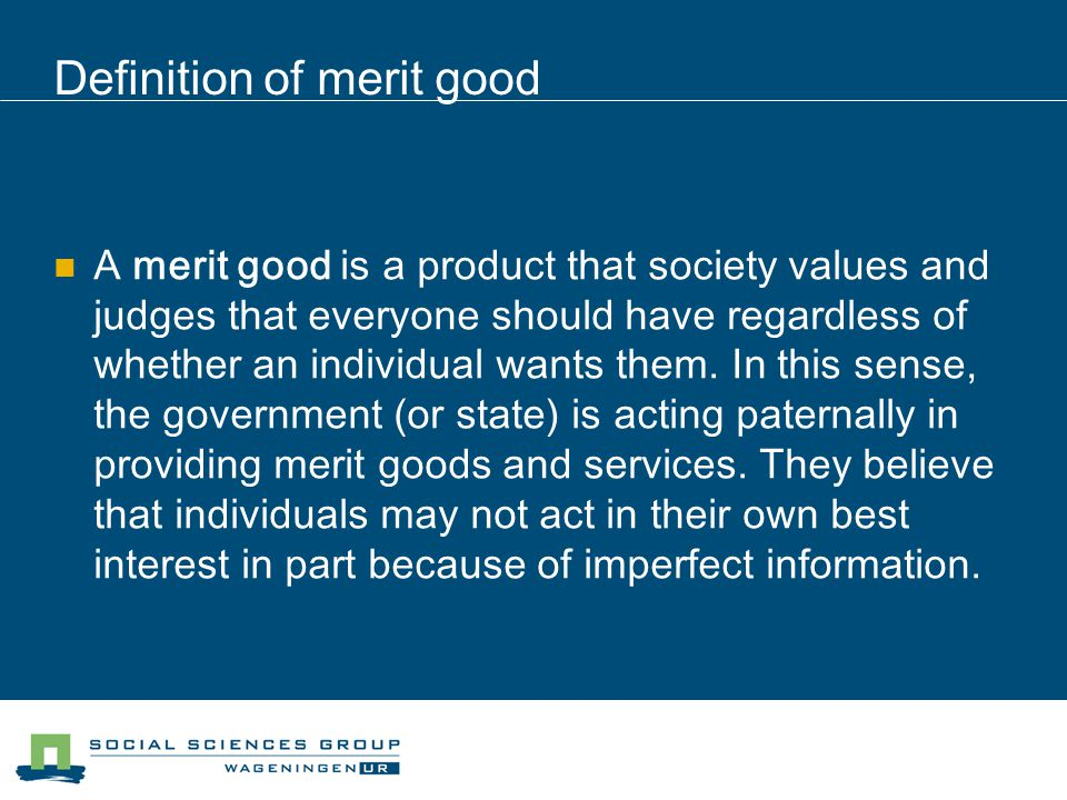 Definition of merit good A merit good is a product that society values and judges that everyone should have regardless of whether an individual wants them.