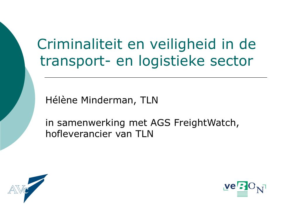 Criminaliteit en veiligheid in de transport- en logistieke sector Hélène Minderman, TLN in samenwerking met AGS FreightWatch, hofleverancier van TLN