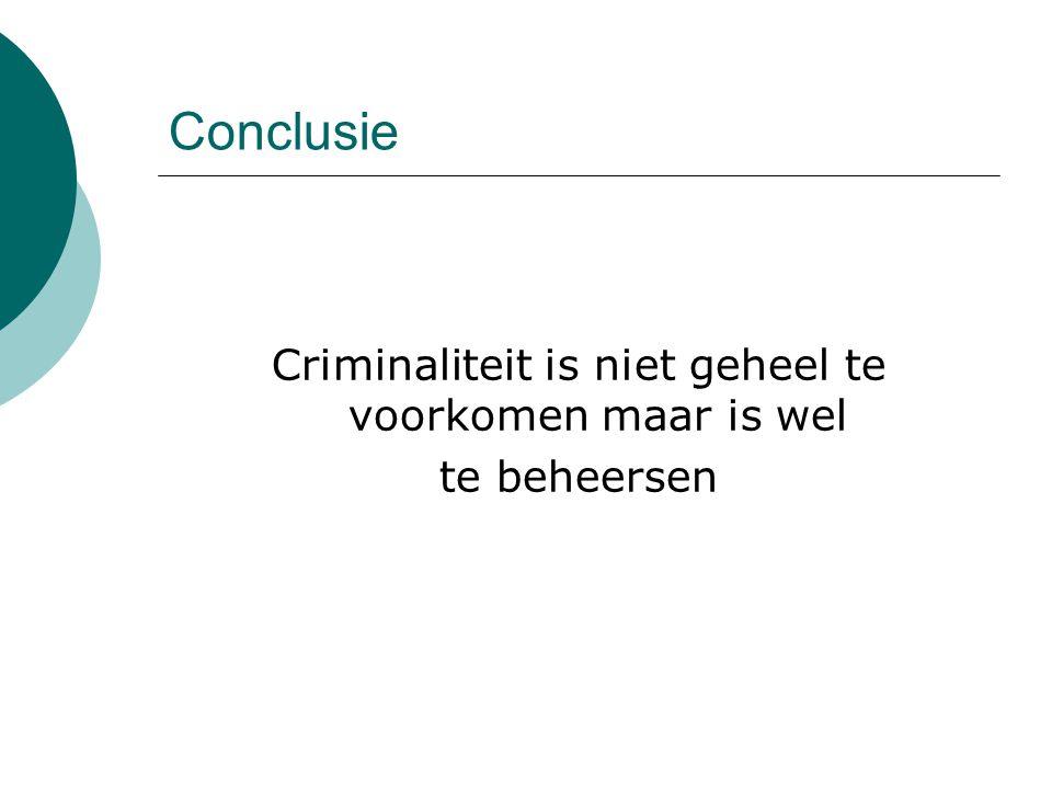 Conclusie Criminaliteit is niet geheel te voorkomen maar is wel te beheersen
