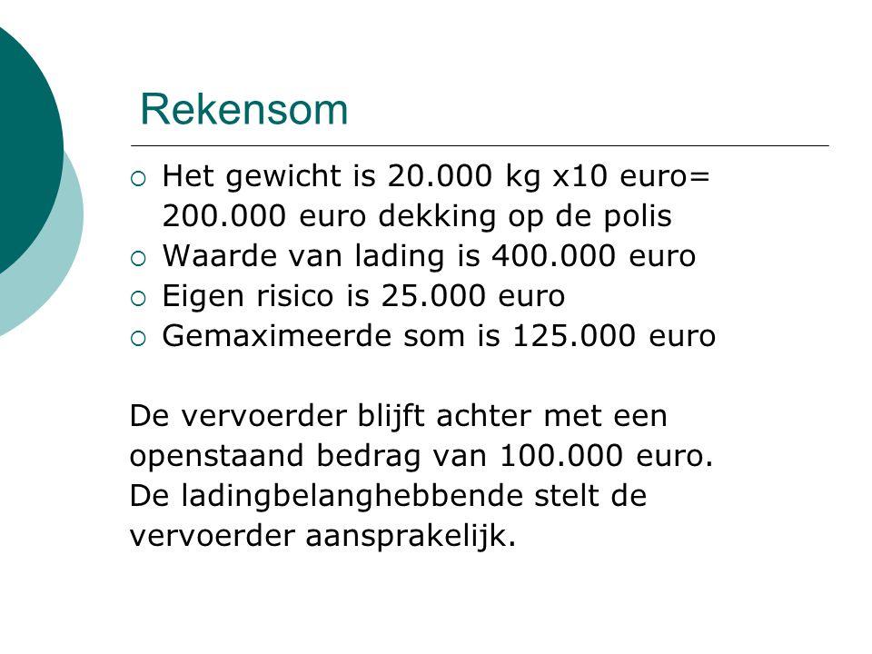 Rekensom  Het gewicht is 20.000 kg x10 euro= 200.000 euro dekking op de polis  Waarde van lading is 400.000 euro  Eigen risico is 25.000 euro  Gem