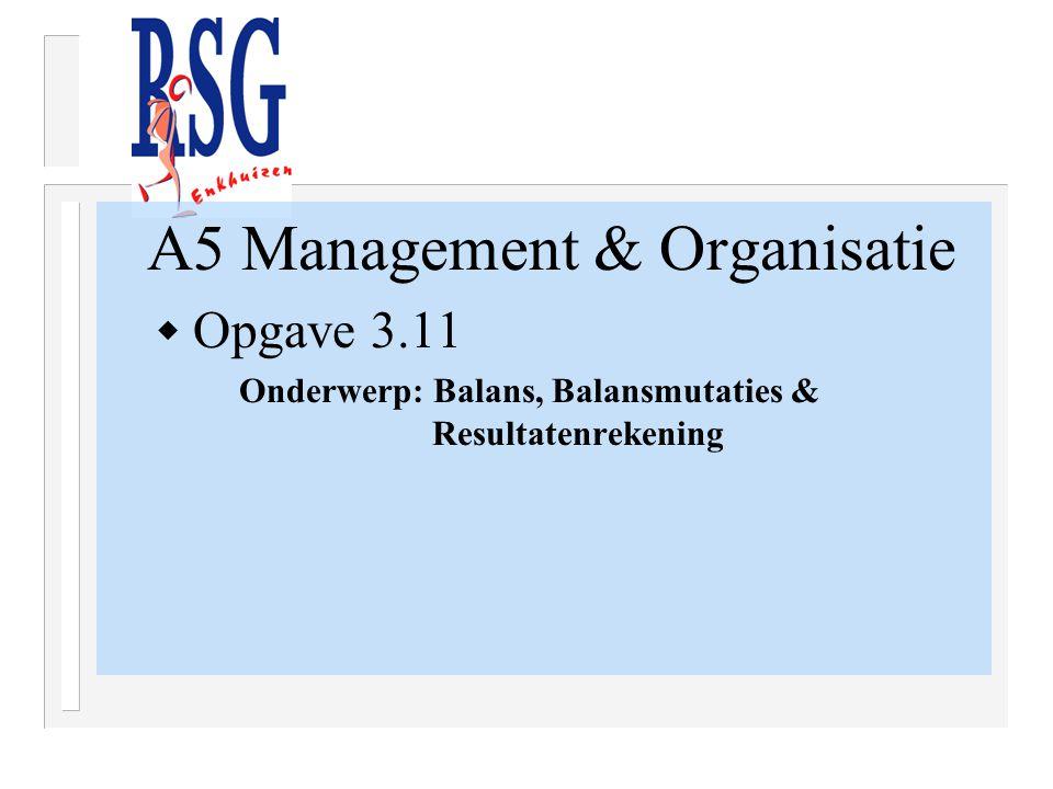 A5 Management & Organisatie  Opgave 3.11 Onderwerp: Balans, Balansmutaties & Resultatenrekening