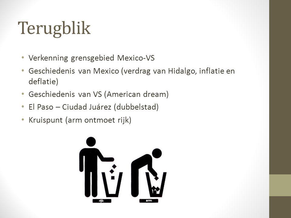 Terugblik Verkenning grensgebied Mexico-VS Geschiedenis van Mexico (verdrag van Hidalgo, inflatie en deflatie) Geschiedenis van VS (American dream) El Paso – Ciudad Juárez (dubbelstad) Kruispunt (arm ontmoet rijk)