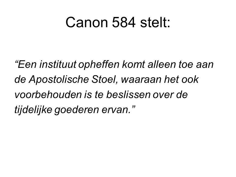 Canon 584 stelt: Een instituut opheffen komt alleen toe aan de Apostolische Stoel, waaraan het ook voorbehouden is te beslissen over de tijdelijke goederen ervan.
